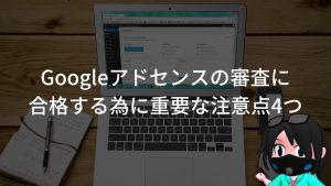 【2019年版】Googleアドセンスの審査に合格する為に重要な注意点4つ